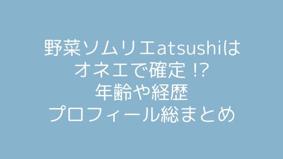 野菜ソムリエのatsushiはオネエで確定 !?年齢や経歴プロフィール総まとめ