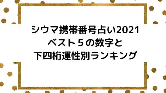 シウマ携帯番号占い2021ベスト5の数字と下四桁運性別ランキング
