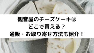 観音屋のチーズケーキはどこで買える?通販・お取り寄せ方法も紹介!
